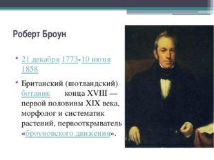 Роберт Броун 21 декабря1773-10 июня1858 Британский (шотландский)ботаник к