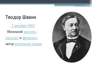 Теодор Шванн  7 декабря1810 Немецкийцитолог, гистологифизиолог, авторк