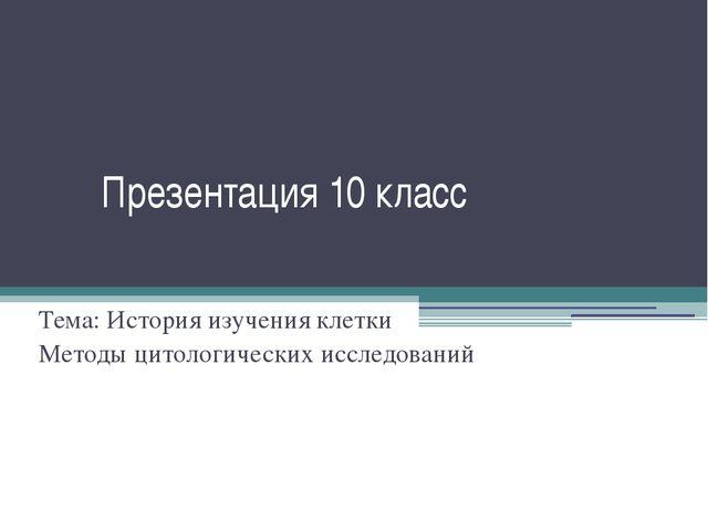 Презентация 10 класс Тема: История изучения клетки Методы цитологических иссл...