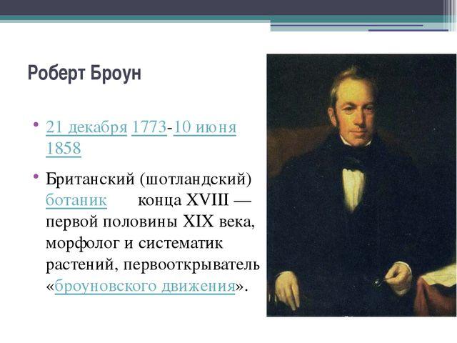 Роберт Броун 21 декабря1773-10 июня1858 Британский (шотландский)ботаник к...