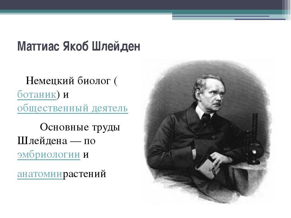 Маттиас Якоб Шлейден Немецкий биолог (ботаник) иобщественный деятель Основны...