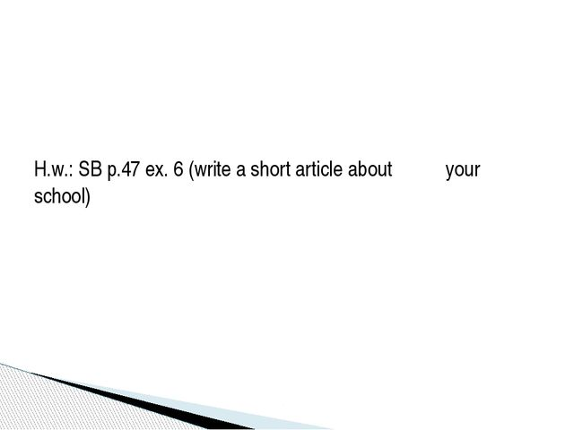 H.w.: SB p.47 ex. 6 (write a short article about your school)