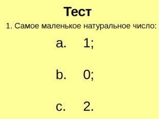 Тест 1. Самое маленькое натуральное число: 1; 0; 2.