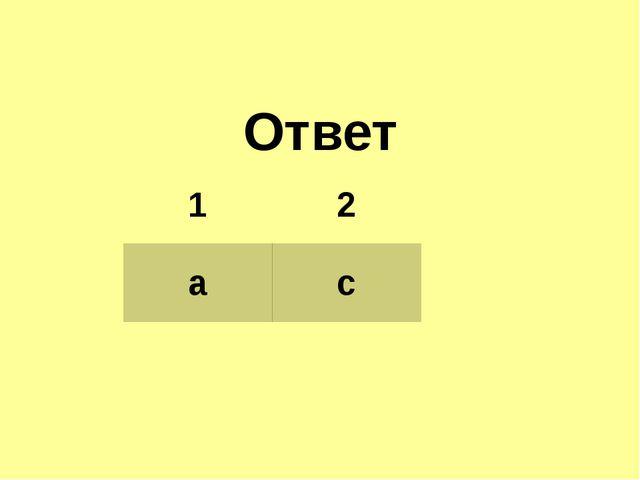 Ответ 1 2 a c