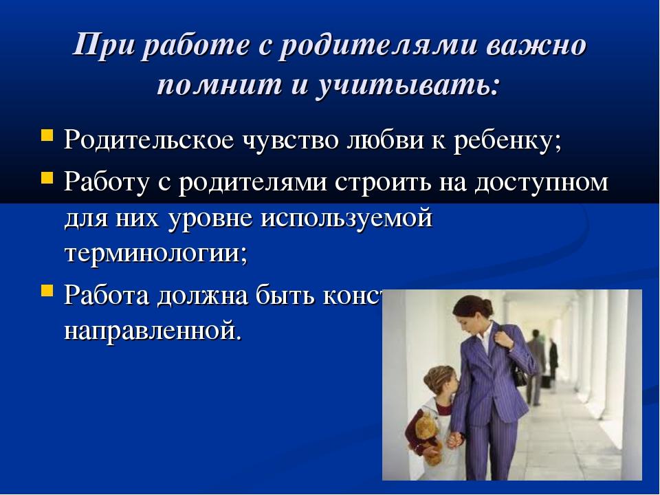 При работе с родителями важно помнит и учитывать: Родительское чувство любви...