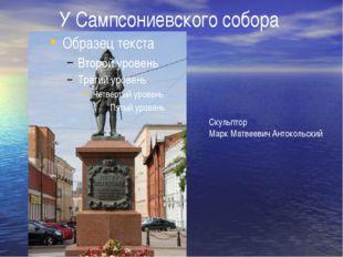 У Сампсониевского собора Скульптор Марк Матвеевич Антокольский