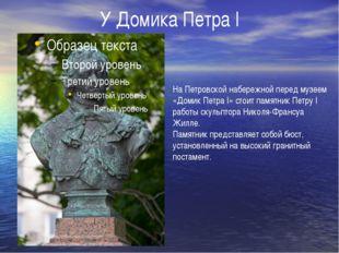 У Домика Петра I На Петровской набережной перед музеем «Домик Петра I» стоит
