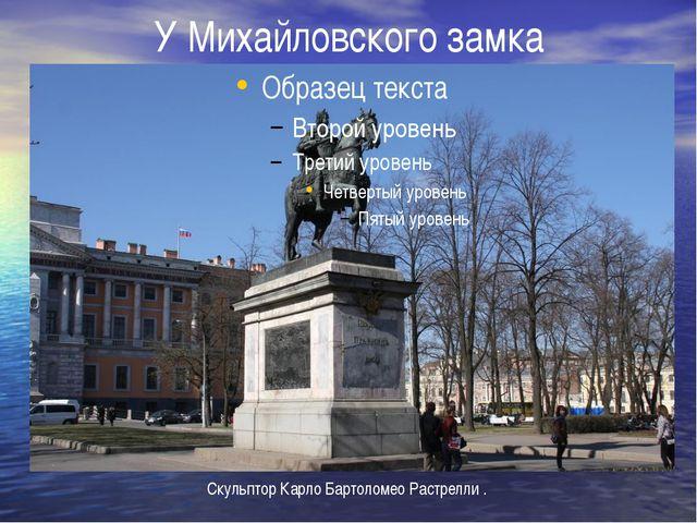 У Михайловского замка Скульптор Карло Бартоломео Растрелли .