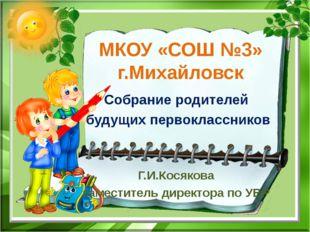 МКОУ «СОШ №3» г.Михайловск Собрание родителей будущих первоклассников Г.И.Кос