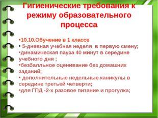 Гигиенические требования к режиму образовательного процесса 10.10.Обучение в