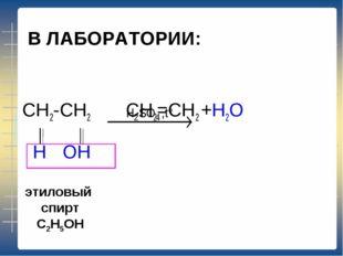 В ЛАБОРАТОРИИ: CH2-CH2 CH2=CH2 +Н2O Н ОН этиловый спирт С2Н5ОН