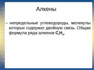 Алкены – непредельные углеводороды, молекулы которых содержат двойную связь.