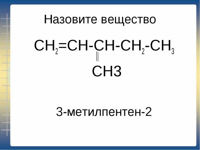 Назовите вещество СН2=СН-СН-СН2-СН3 СН3 3-метилпентен-2