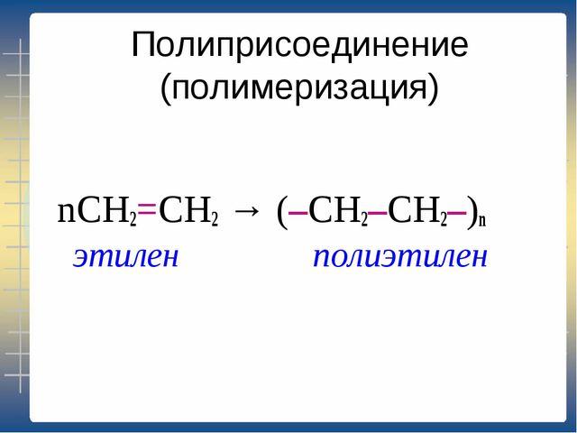 Полиприсоединение (полимеризация) nCH2=CH2 → (–CH2–CH2–)n этилен полиэтилен