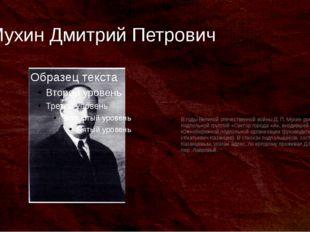 Мухин Дмитрий Петрович В годы Великой отечественной войны Д. П. Мухин руковод
