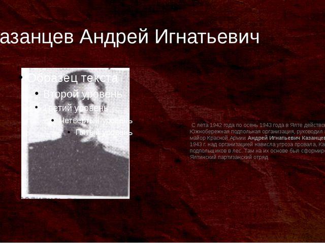 Казанцев Андрей Игнатьевич С лета 1942 года по осень 1943 года в Ялте действо...