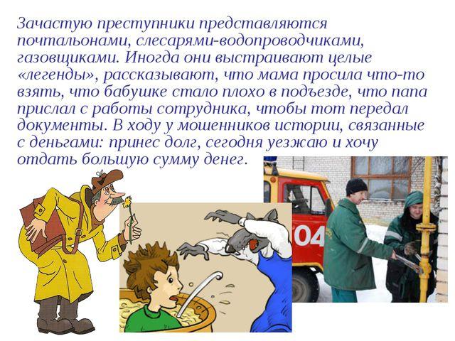 Зачастую преступники представляются почтальонами, слесарями-водопроводчиками,...