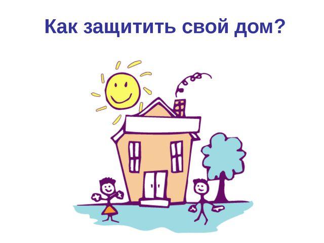Как защитить свой дом?