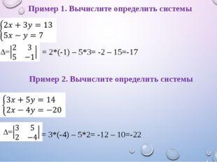 = 2*(-1) – 5*3= -2 – 15=-17 = 3*(-4) – 5*2= -12 – 10=-22 Пример 1. Вычислите