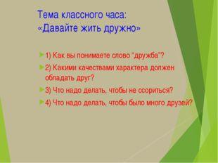 """Тема классного часа: «Давайте жить дружно» 1) Как вы понимаете слово """"дружба"""""""