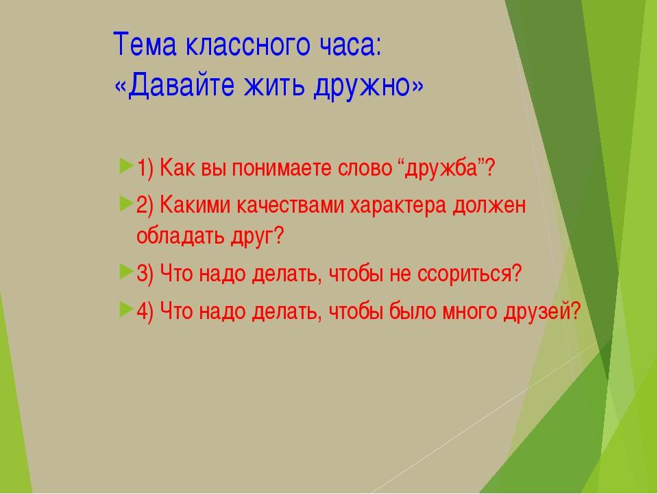 """Тема классного часа: «Давайте жить дружно» 1) Как вы понимаете слово """"дружба""""..."""