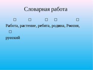 Словарная работа ʹ ʹ  ʹ ʹ ʹ Работа, растение, ребята, родина, Россия, ʹ рус