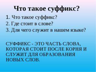 1. Что такое суффикс? 2. Где стоит в слове? 3. Для чего служит в нашем языке?