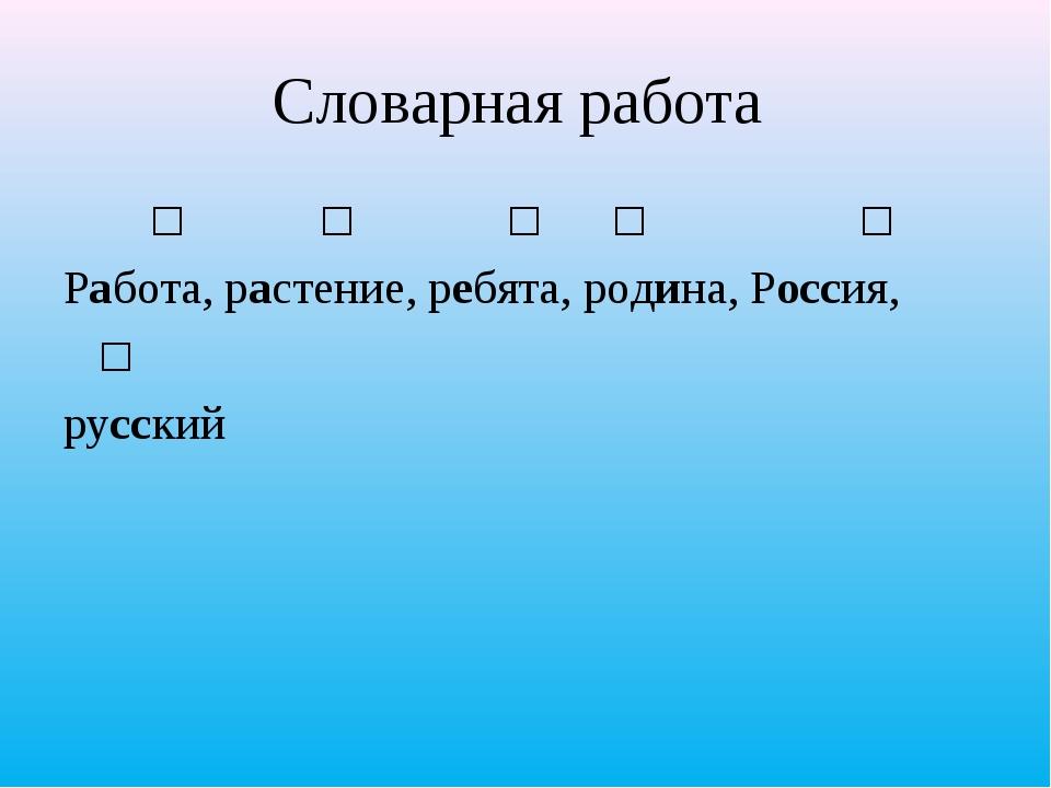 Словарная работа ʹ ʹ  ʹ ʹ ʹ Работа, растение, ребята, родина, Россия, ʹ рус...