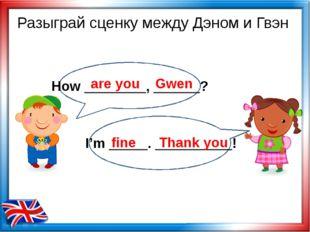 are you Gwen fine Thank you Разыграй сценку между Дэном и Гвэн How ________,