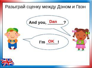 Dan OK Разыграй сценку между Дэном и Гвэн And you, _______? I'm _____!
