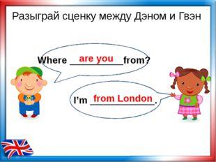 Where __________from? I'm ____________. Разыграй сценку между Дэном и Гвэн a