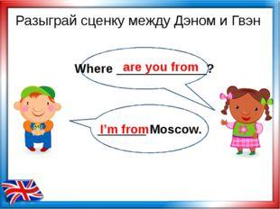 Разыграй сценку между Дэном и Гвэн Where _____________? are you from _______