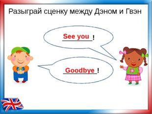 See you Goodbye Разыграй сценку между Дэном и Гвэн ________! _________!