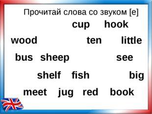 Прочитай слова со звуком [e] wood hook ten little bus sheep see shelf fish bi