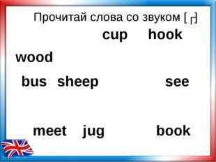 Прочитай слова со звуком [ʊ] wood hook bus sheep see meet jug book cup