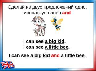 Сделай из двух предложений одно, используя слово and I can see a big kid. I c