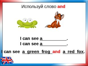 Используй слово and I can see a . I can see a . I can see a green frog and a