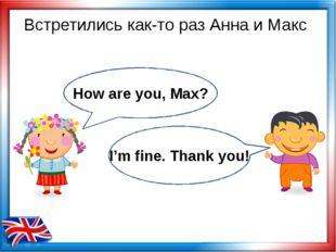 Встретились как-то раз Анна и Макс How are you, Max? I'm fine. Thank you!