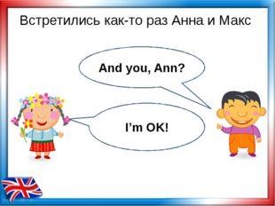 Встретились как-то раз Анна и Макс And you, Ann? I'm OK!