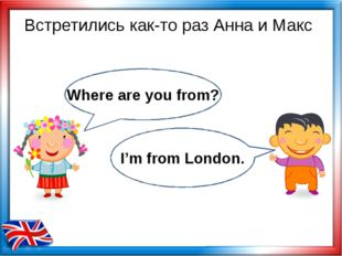 Встретились как-то раз Анна и Макс Where are you from? I'm from London.