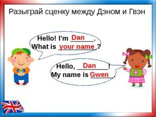 Разыграй сценку между Дэном и Гвэн Dan your name Dan Gwen Hello! I'm ______.