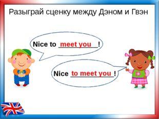 meet you to meet you Разыграй сценку между Дэном и Гвэн Nice to __________! N