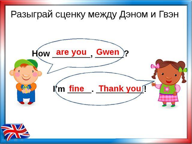 are you Gwen fine Thank you Разыграй сценку между Дэном и Гвэн How ________,...