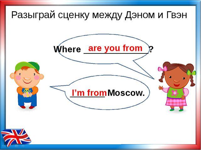 Разыграй сценку между Дэном и Гвэн Where _____________? are you from _______...