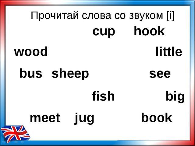 Прочитай слова со звуком [i] wood hook little bus sheep see fish big meet jug...
