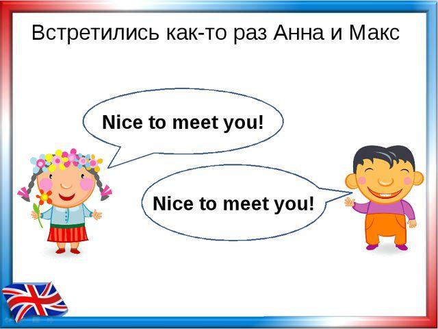 Встретились как-то раз Анна и Макс Nice to meet you! Nice to meet you!