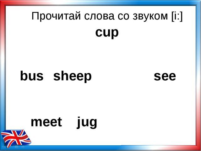 Прочитай слова со звуком [i:] bus sheep see meet jug cup