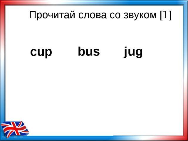 Прочитай слова со звуком [ᴧ] bus jug cup