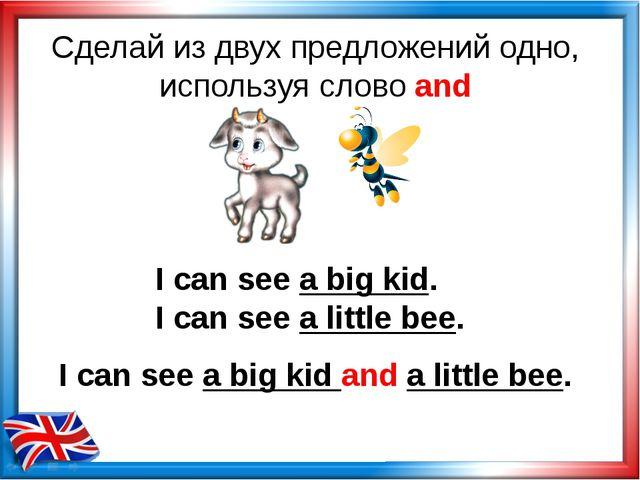 Сделай из двух предложений одно, используя слово and I can see a big kid. I c...