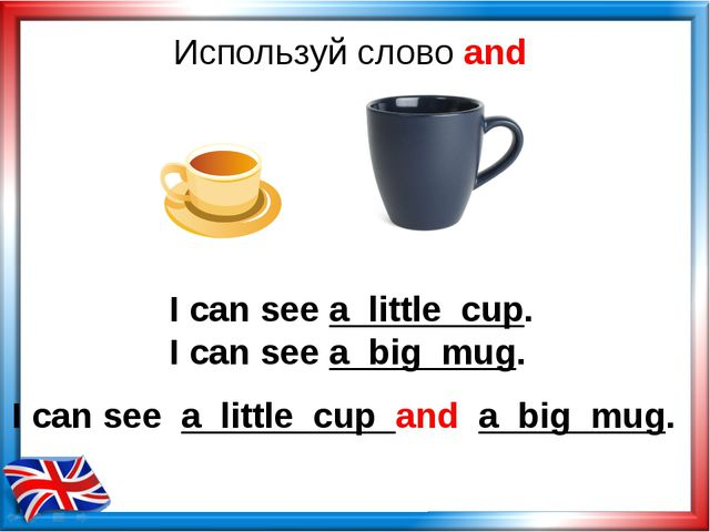Используй слово and I can see a little cup. I can see a big mug. I can see a...